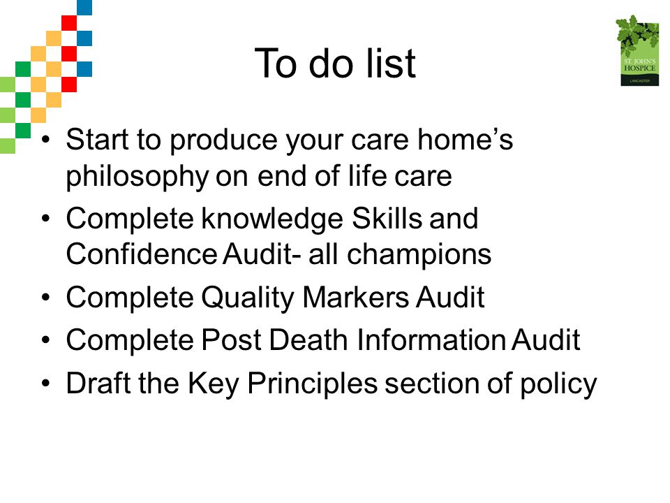 To do list Start to produce your care home's philosophy on end of life care Complete knowledge Skills and Confidence Audit- all champions Complete Qua