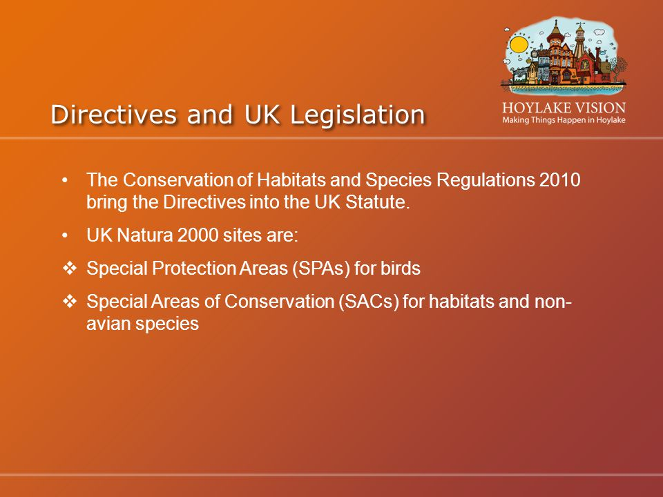 Directives and UK Legislation The Conservation of Habitats and Species Regulations 2010 bring the Directives into the UK Statute.