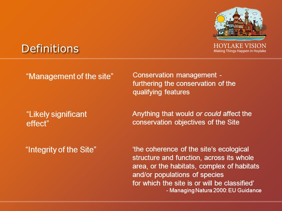 Definitions Management of the site Conservation management - furthering the conservation of the qualifying features Likely significant effect Anything that would or could affect the conservation objectives of the Site Integrity of the Site 'the coherence of the site's ecological structure and function, across its whole area, or the habitats, complex of habitats and/or populations of species for which the site is or will be classified' - Managing Natura 2000: EU Guidance