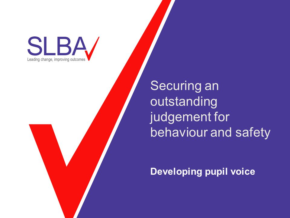 Securing an outstanding judgement for behaviour and safety Developing pupil voice