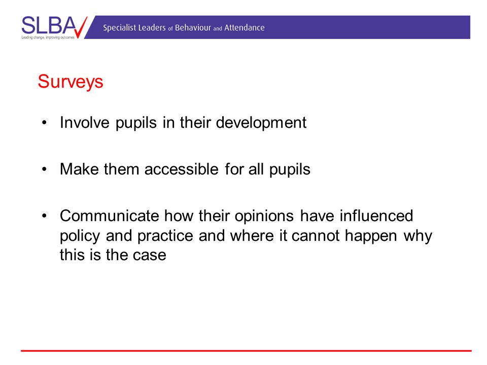 Surveys Involve pupils in their development Make them accessible for all pupils Communicate how their opinions have influenced policy and practice and where it cannot happen why this is the case