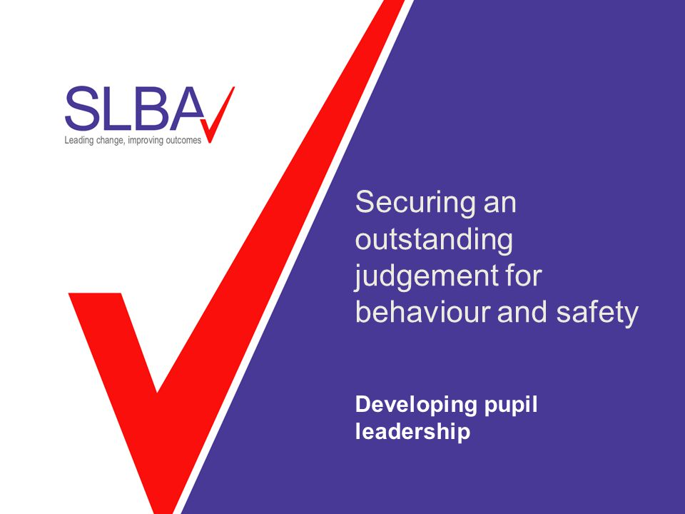 Securing an outstanding judgement for behaviour and safety Developing pupil leadership