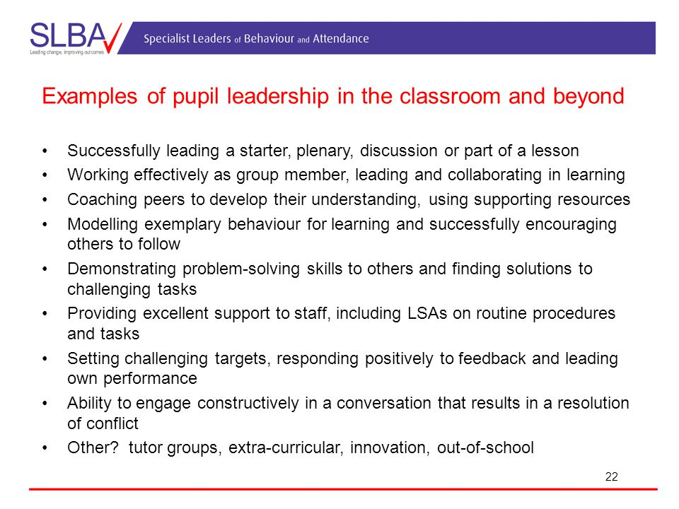 22 Examples of pupil leadership in the classroom and beyond Successfully leading a starter, plenary, discussion or part of a lesson Working effectively as group member, leading and collaborating in learning Coaching peers to develop their understanding, using supporting resources Modelling exemplary behaviour for learning and successfully encouraging others to follow Demonstrating problem-solving skills to others and finding solutions to challenging tasks Providing excellent support to staff, including LSAs on routine procedures and tasks Setting challenging targets, responding positively to feedback and leading own performance Ability to engage constructively in a conversation that results in a resolution of conflict Other.