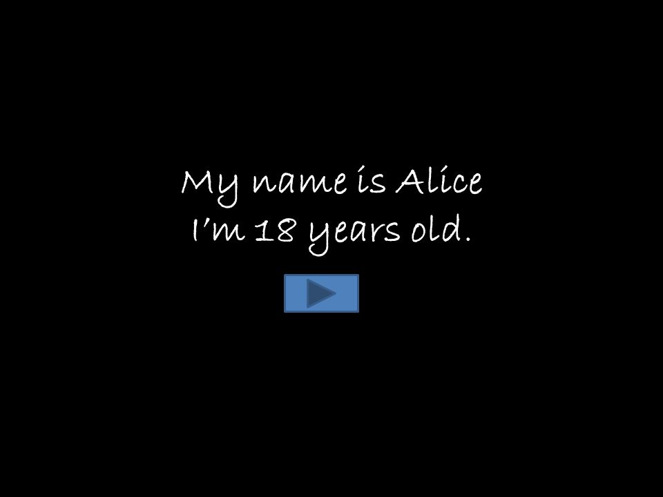 My name is Alice I'm 18 years old.