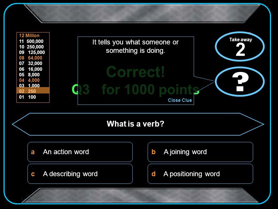 d b c a 12 Million 11 500,000 10 250,000 09 125,000 08 64,000 07 32,000 06 16,000 05 8,000 04 4,000 03 1,000 02 250 01 100 Correct.