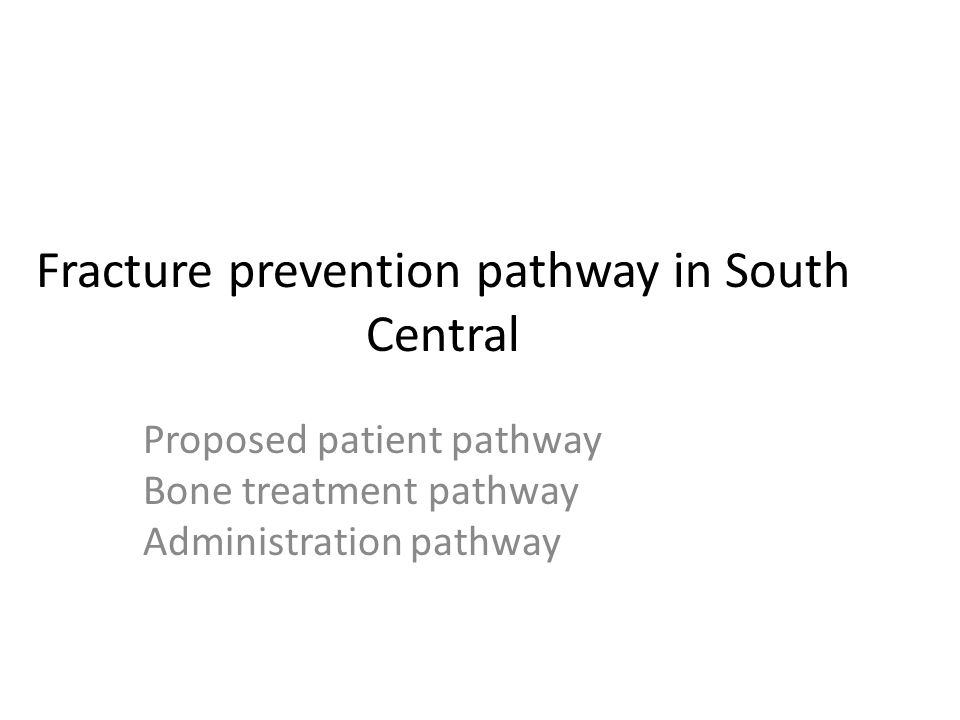 Fracture prevention pathway in South Central Proposed patient pathway Bone treatment pathway Administration pathway