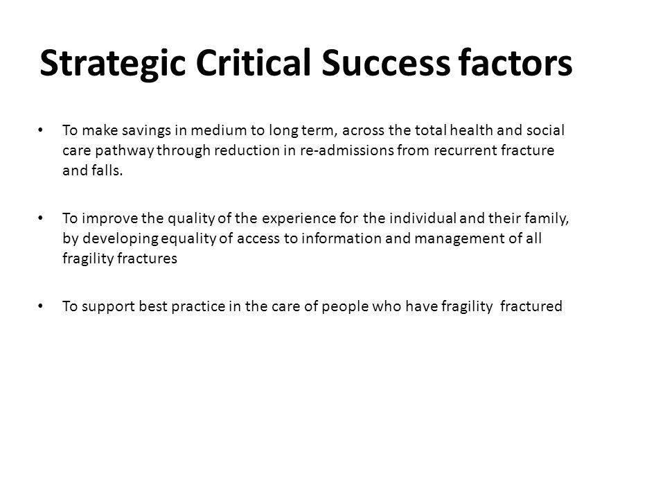 Strategic Critical Success factors To make savings in medium to long term, across the total health and social care pathway through reduction in re-admissions from recurrent fracture and falls.