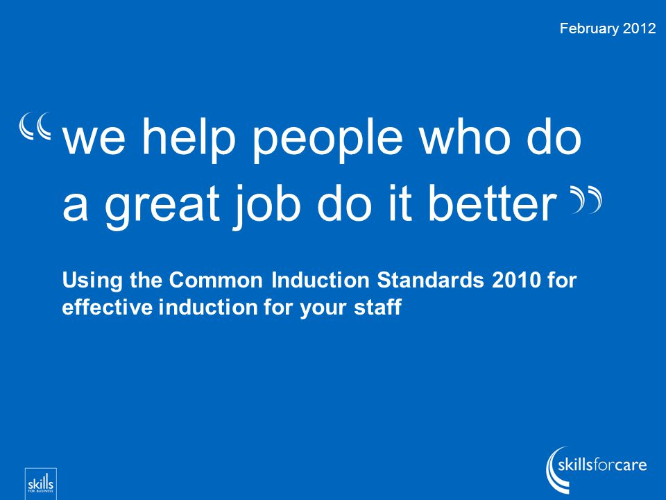 we help people who do a great job do it better Using the Common Induction Standards 2010 for effective induction for your staff February 2012