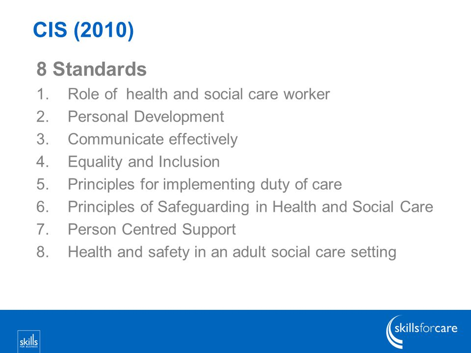 8 Standards 1.Role of health and social care worker 2.Personal Development 3.Communicate effectively 4.Equality and Inclusion 5.Principles for implementing duty of care 6.Principles of Safeguarding in Health and Social Care 7.Person Centred Support 8.Health and safety in an adult social care setting