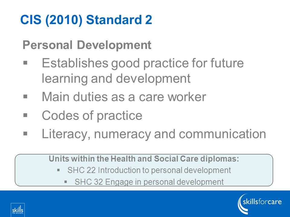 CIS (2010) Standard 2 Personal Development  Establishes good practice for future learning and development  Main duties as a care worker  Codes of practice  Literacy, numeracy and communication Units within the Health and Social Care diplomas:  SHC 22 Introduction to personal development  SHC 32 Engage in personal development
