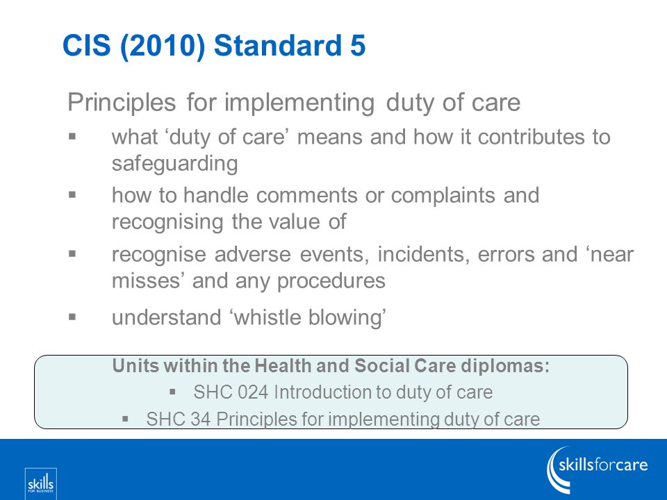 CIS (2010) Standard 5 Principles for implementing duty of care  what 'duty of care' means and how it contributes to safeguarding  how to handle comments or complaints and recognising the value of  recognise adverse events, incidents, errors and 'near misses' and any procedures  understand 'whistle blowing' Units within the Health and Social Care diplomas:  SHC 024 Introduction to duty of care  SHC 34 Principles for implementing duty of care