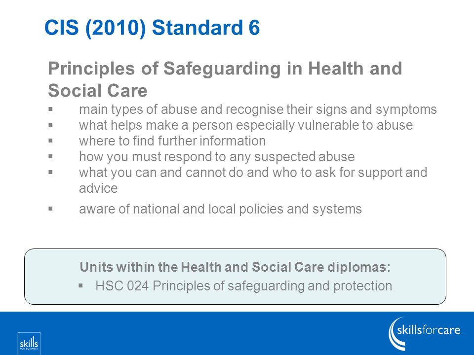 CIS (2010) Standard 6 Principles of Safeguarding in Health and Social Care  main types of abuse and recognise their signs and symptoms  what helps make a person especially vulnerable to abuse  where to find further information  how you must respond to any suspected abuse  what you can and cannot do and who to ask for support and advice  aware of national and local policies and systems Units within the Health and Social Care diplomas:  HSC 024 Principles of safeguarding and protection