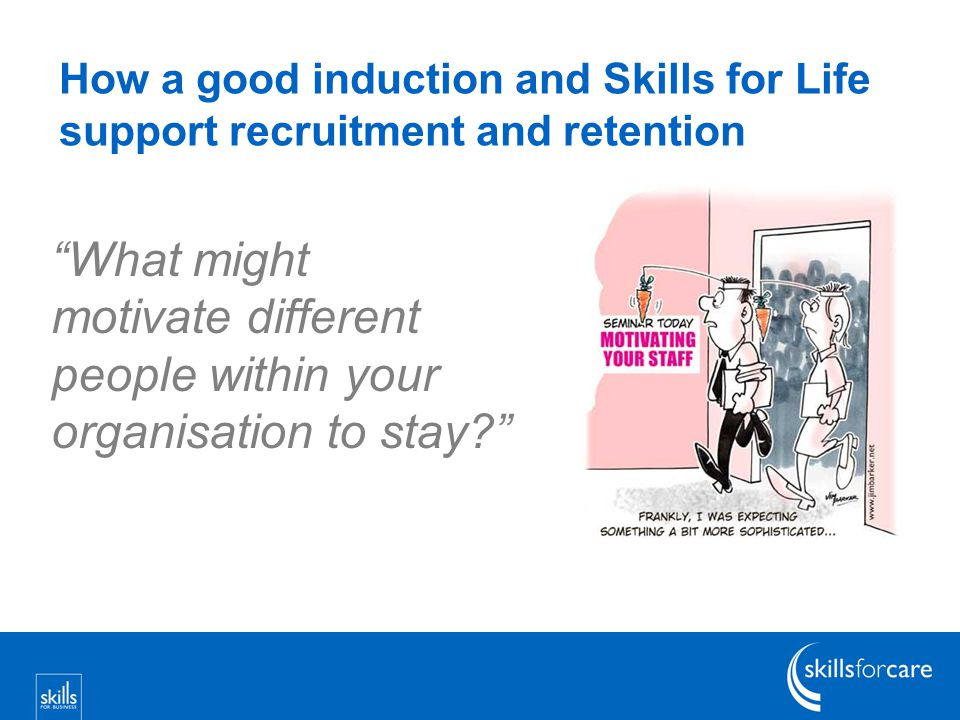 How a good induction and Skills for Life support recruitment and retention What might motivate different people within your organisation to stay?