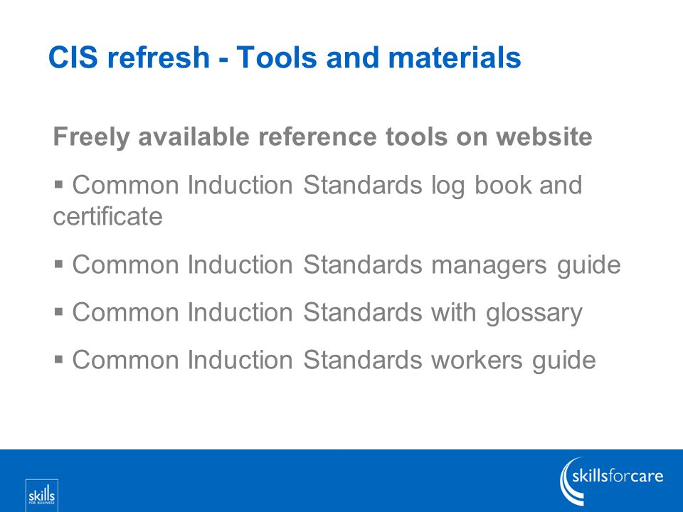 CIS refresh - Tools and materials Freely available reference tools on website  Common Induction Standards log book and certificate  Common Induction Standards managers guide  Common Induction Standards with glossary  Common Induction Standards workers guide