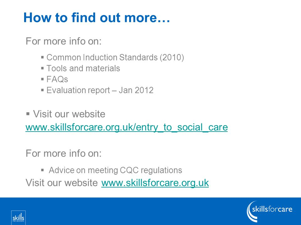 How to find out more… For more info on:  Common Induction Standards (2010)  Tools and materials  FAQs  Evaluation report – Jan 2012  Visit our website www.skillsforcare.org.uk/entry_to_social_care For more info on:  Advice on meeting CQC regulations Visit our website www.skillsforcare.org.ukwww.skillsforcare.org.uk