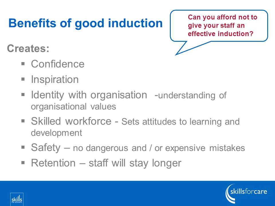 Benefits of good induction Creates:  Confidence  Inspiration  Identity with organisation - understanding of organisational values  Skilled workforce - Sets attitudes to learning and development  Safety – no dangerous and / or expensive mistakes  Retention – staff will stay longer Can you afford not to give your staff an effective induction?