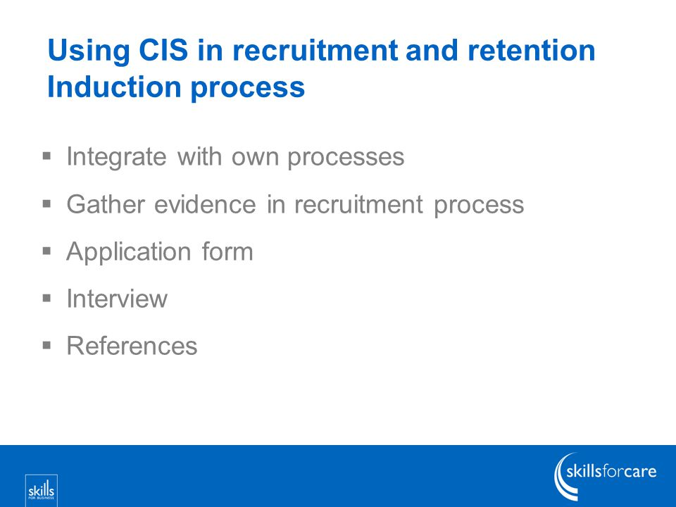 Using CIS in recruitment and retention Induction process  Integrate with own processes  Gather evidence in recruitment process  Application form  Interview  References