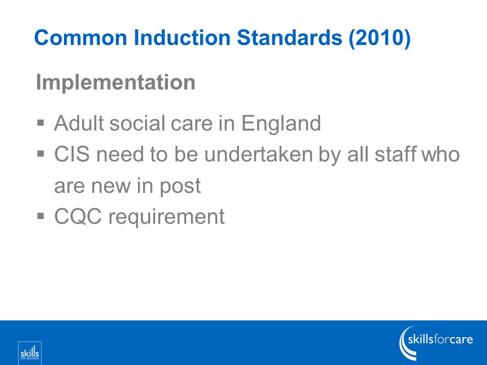 Implementation  Adult social care in England  CIS need to be undertaken by all staff who are new in post  CQC requirement Common Induction Standards (2010)