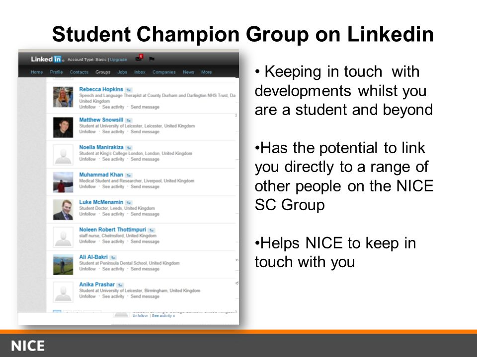 Student Champion Group on Linkedin Keeping in touch with developments whilst you are a student and beyond Has the potential to link you directly to a range of other people on the NICE SC Group Helps NICE to keep in touch with you