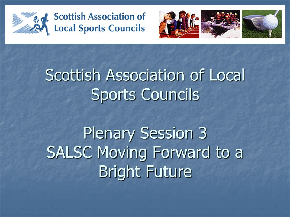 Scottish Association of Local Sports Councils Plenary Session 3 SALSC Moving Forward to a Bright Future