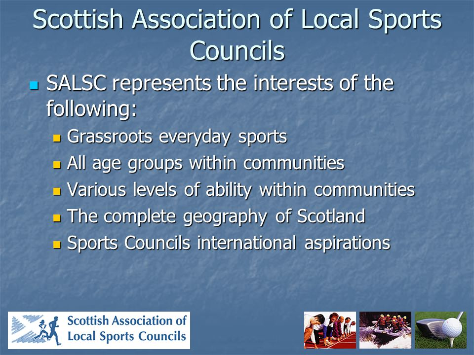 Scottish Association of Local Sports Councils SALSC represents the interests of the following: SALSC represents the interests of the following: Grassroots everyday sports Grassroots everyday sports All age groups within communities All age groups within communities Various levels of ability within communities Various levels of ability within communities The complete geography of Scotland The complete geography of Scotland Sports Councils international aspirations Sports Councils international aspirations