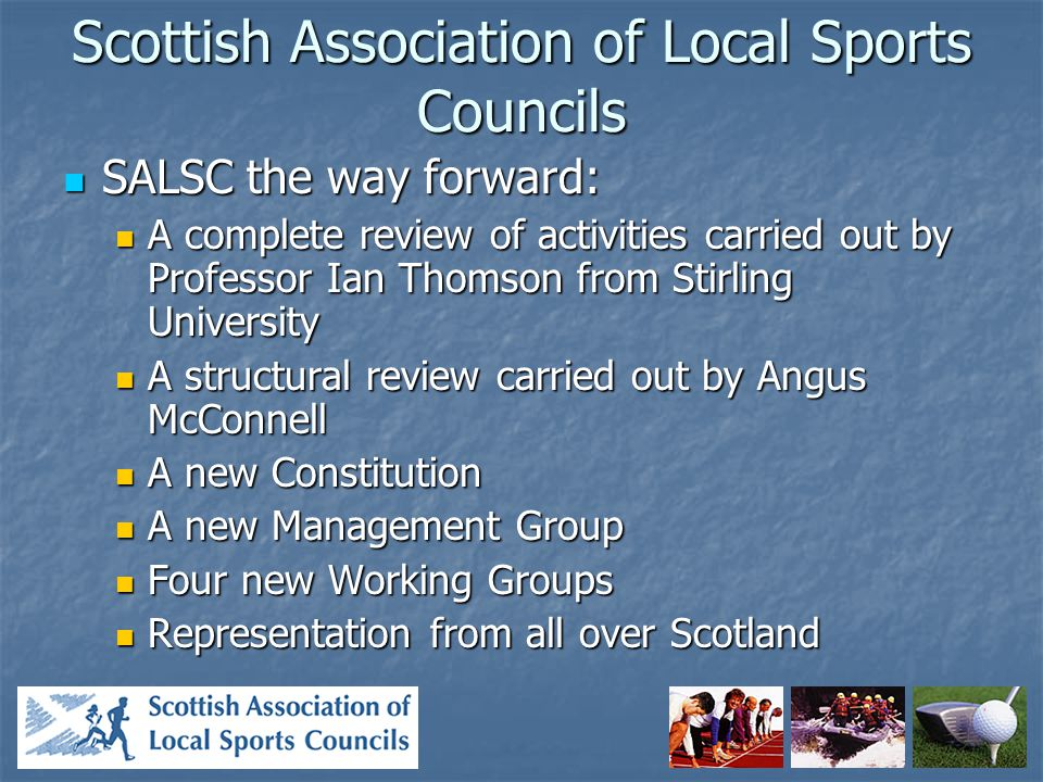 Scottish Association of Local Sports Councils SALSC the way forward: SALSC the way forward: A complete review of activities carried out by Professor Ian Thomson from Stirling University A complete review of activities carried out by Professor Ian Thomson from Stirling University A structural review carried out by Angus McConnell A structural review carried out by Angus McConnell A new Constitution A new Constitution A new Management Group A new Management Group Four new Working Groups Four new Working Groups Representation from all over Scotland Representation from all over Scotland