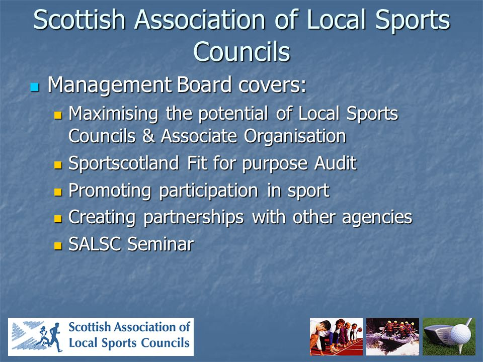 Scottish Association of Local Sports Councils Management Board covers: Management Board covers: Maximising the potential of Local Sports Councils & Associate Organisation Maximising the potential of Local Sports Councils & Associate Organisation Sportscotland Fit for purpose Audit Sportscotland Fit for purpose Audit Promoting participation in sport Promoting participation in sport Creating partnerships with other agencies Creating partnerships with other agencies SALSC Seminar SALSC Seminar