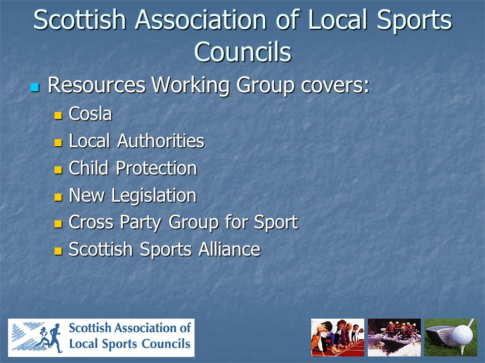 Scottish Association of Local Sports Councils Resources Working Group covers: Resources Working Group covers: Cosla Cosla Local Authorities Local Authorities Child Protection Child Protection New Legislation New Legislation Cross Party Group for Sport Cross Party Group for Sport Scottish Sports Alliance Scottish Sports Alliance