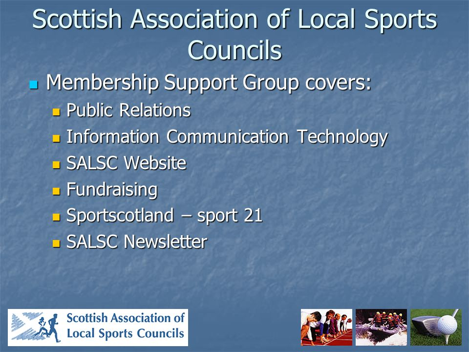 Scottish Association of Local Sports Councils Membership Support Group covers: Membership Support Group covers: Public Relations Public Relations Information Communication Technology Information Communication Technology SALSC Website SALSC Website Fundraising Fundraising Sportscotland – sport 21 Sportscotland – sport 21 SALSC Newsletter SALSC Newsletter