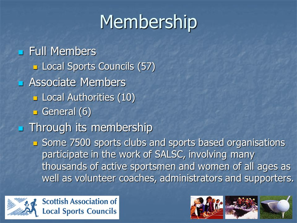 Membership Full Members Full Members Local Sports Councils (57) Local Sports Councils (57) Associate Members Associate Members Local Authorities (10) Local Authorities (10) General (6) General (6) Through its membership Through its membership Some 7500 sports clubs and sports based organisations participate in the work of SALSC, involving many thousands of active sportsmen and women of all ages as well as volunteer coaches, administrators and supporters.
