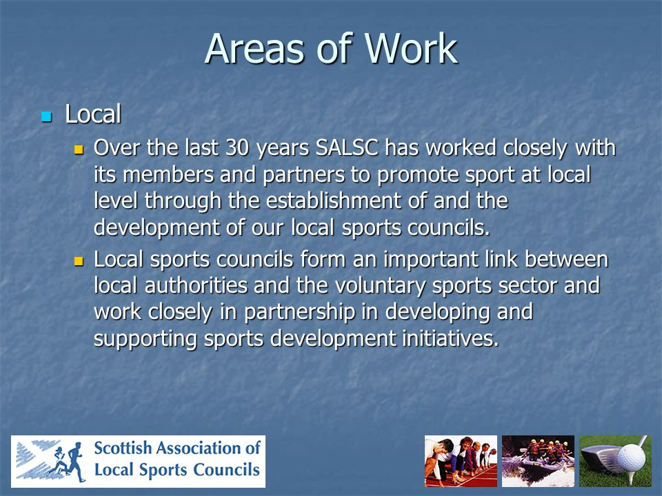 Areas of Work Local Local Over the last 30 years SALSC has worked closely with its members and partners to promote sport at local level through the establishment of and the development of our local sports councils.