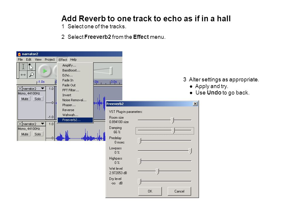3 Alter settings as appropriate. ● Apply and try. ● Use Undo to go back. Add Reverb to one track to echo as if in a hall 1 Select one of the tracks. 2
