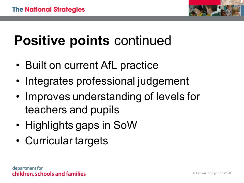 © Crown copyright 2008 Positive points continued Built on current AfL practice Integrates professional judgement Improves understanding of levels for teachers and pupils Highlights gaps in SoW Curricular targets