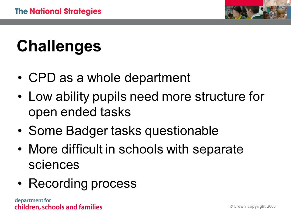 © Crown copyright 2008 Challenges CPD as a whole department Low ability pupils need more structure for open ended tasks Some Badger tasks questionable More difficult in schools with separate sciences Recording process