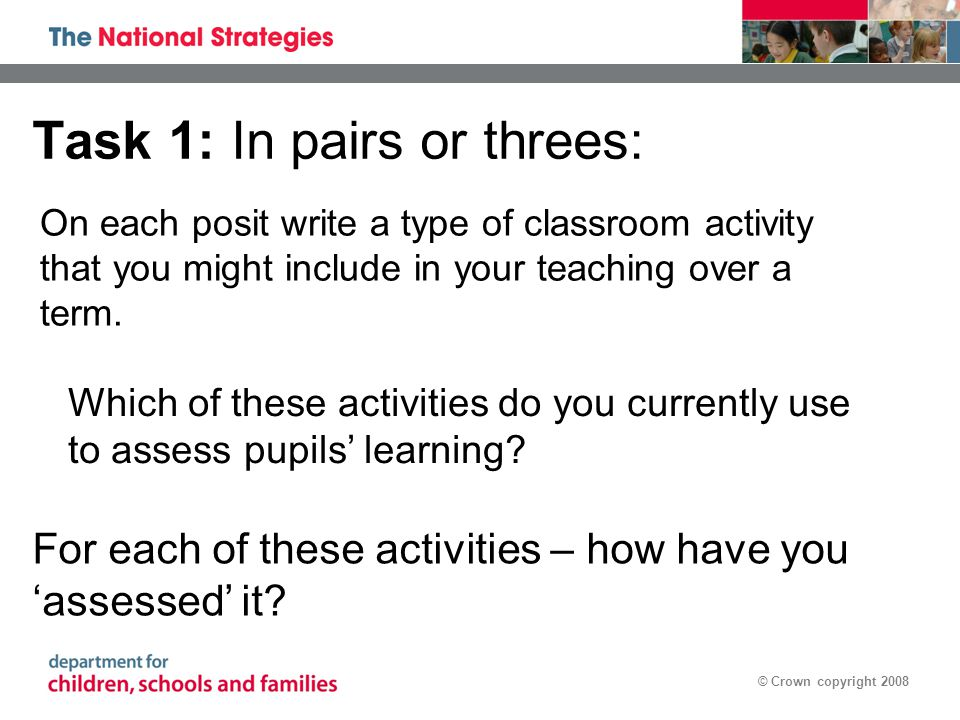 © Crown copyright 2008 Task 1: In pairs or threes: On each posit write a type of classroom activity that you might include in your teaching over a term.