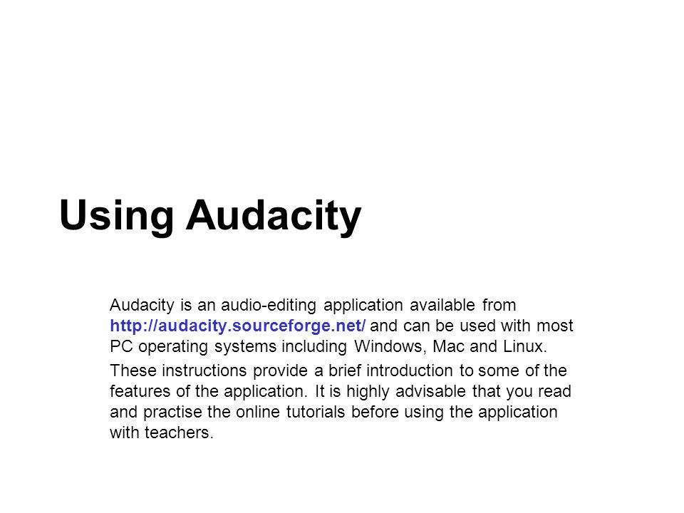 Using Audacity Audacity is an audio-editing application available from http://audacity.sourceforge.net/ and can be used with most PC operating systems including Windows, Mac and Linux.