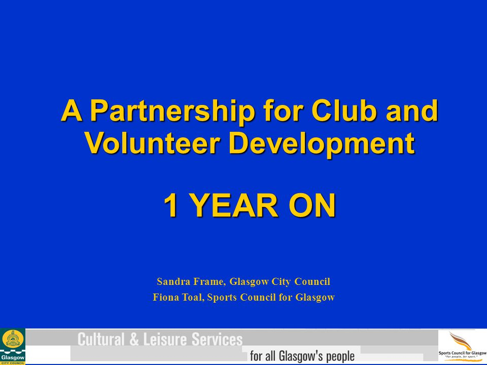 A Partnership for Club and Volunteer Development 1 YEAR ON Sandra Frame, Glasgow City Council Fiona Toal, Sports Council for Glasgow