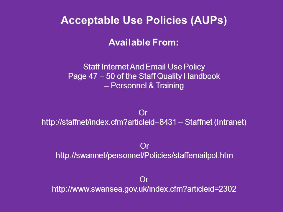 Acceptable Use Policies (AUPs) Staff Internet And Email Use Policy Page 47 – 50 of the Staff Quality Handbook – Personnel & Training Available From: O