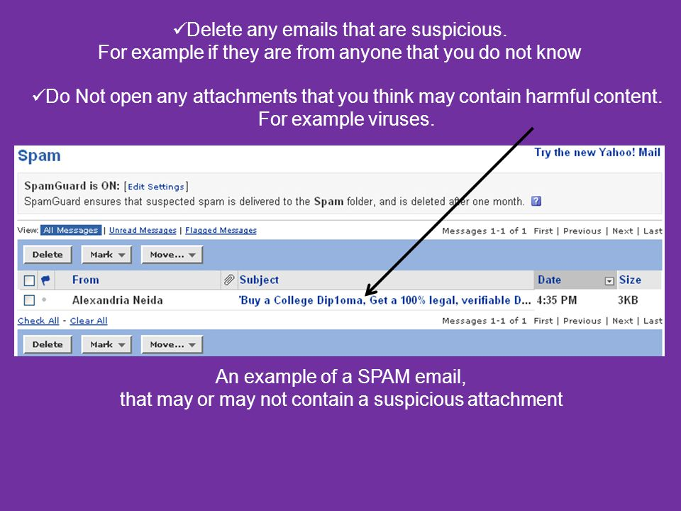 Delete any emails that are suspicious. For example if they are from anyone that you do not know Do Not open any attachments that you think may contain