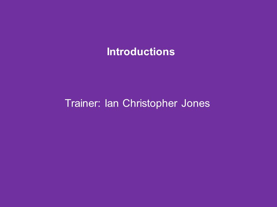 Introductions Trainer: Ian Christopher Jones