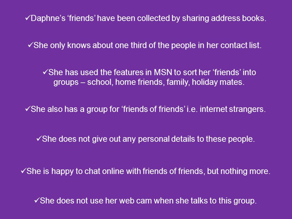 Daphne's 'friends' have been collected by sharing address books. She only knows about one third of the people in her contact list. She has used the fe
