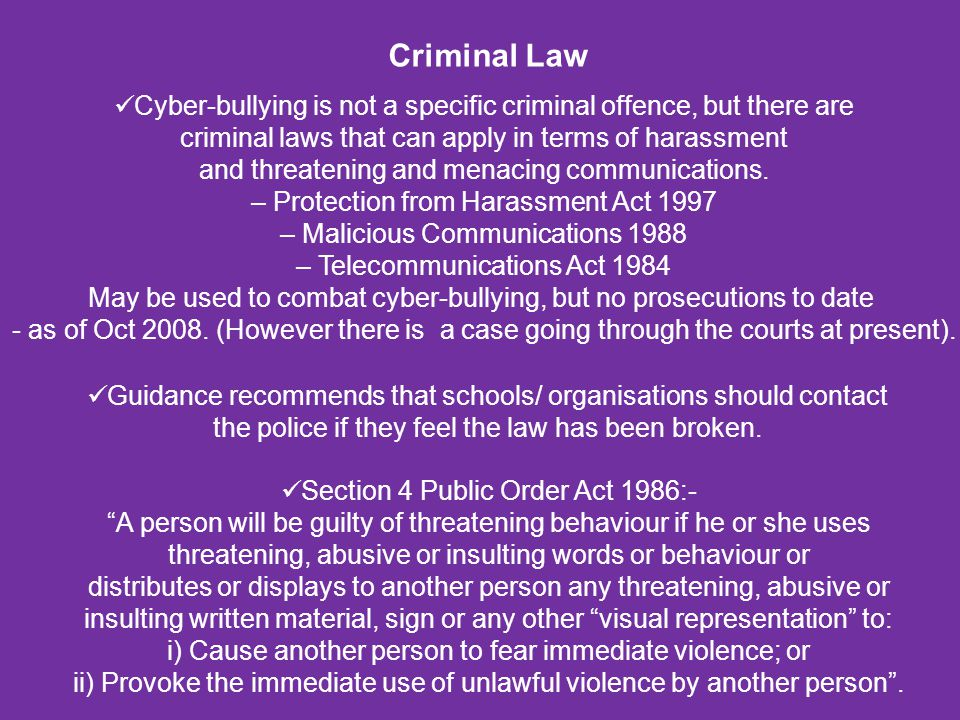 Criminal Law Cyber-bullying is not a specific criminal offence, but there are criminal laws that can apply in terms of harassment and threatening and
