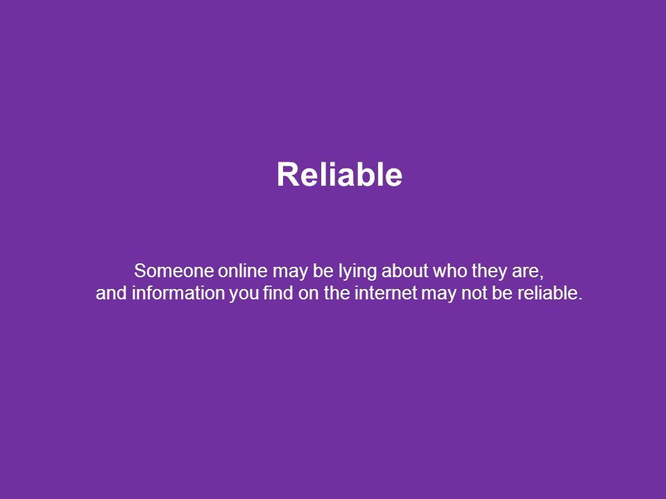 Reliable Someone online may be lying about who they are, and information you find on the internet may not be reliable.