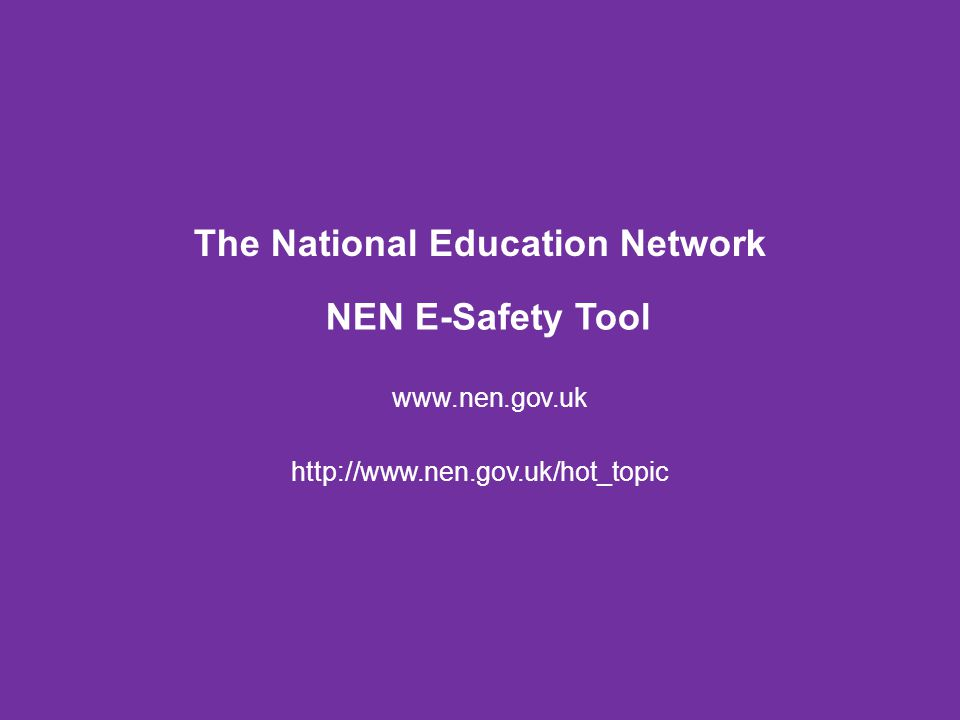 NEN E-Safety Tool www.nen.gov.uk The National Education Network http://www.nen.gov.uk/hot_topic