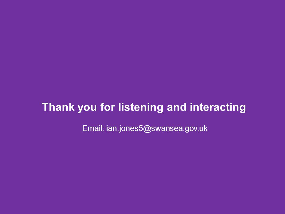 Thank you for listening and interacting Email: ian.jones5@swansea.gov.uk