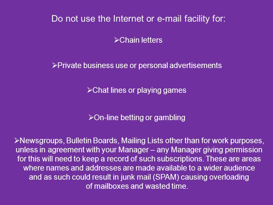 Do not use the Internet or e-mail facility for:  Chain letters  Private business use or personal advertisements  Chat lines or playing games  On-l