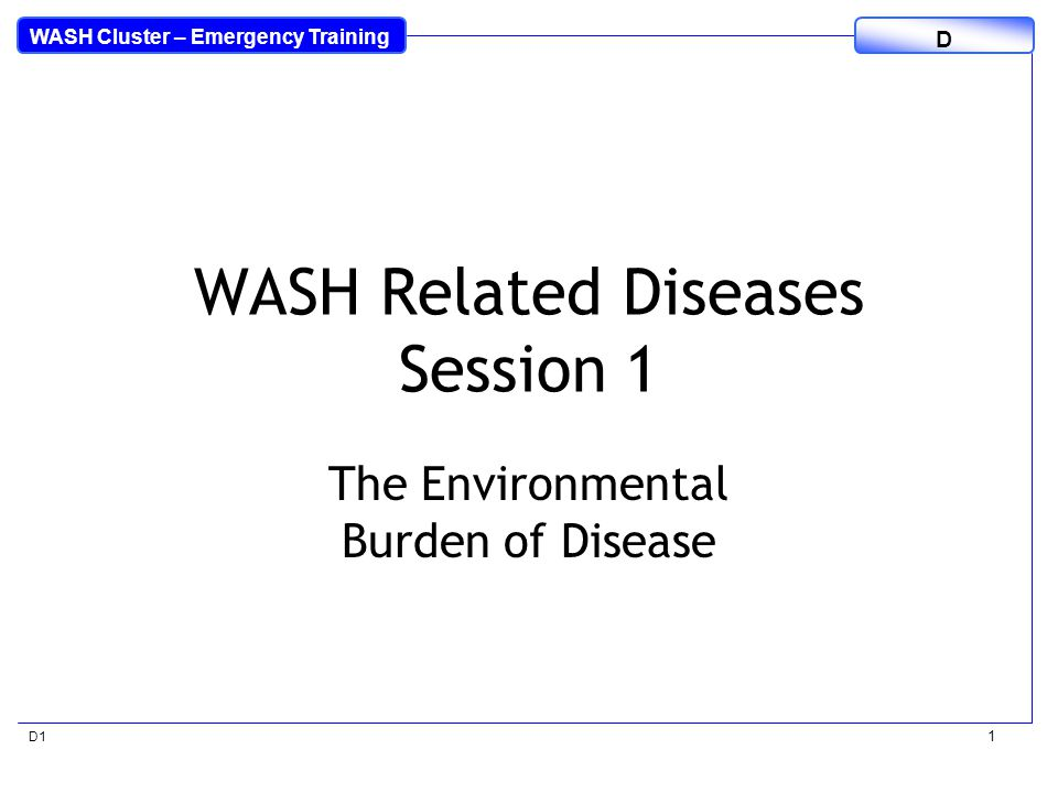 WASH Cluster – Emergency Training D D1 12 Mortality in the Under 5's Africa Region Neonatal – 21% HIV/AIDS – 5.0% Diarrhoea – 16.3% Measles – 3.9% Malaria – 15.6% Pneumonia – 20.4% Injuries – 2.4% Other – 15.4% SE Asia Region Neonatal – 39% HIV/AIDS – 0.4% Diarrhoea – 19.5% Measles – 5.5% Malaria – 0.4% Pneumonia – 13.7% Injuries – 5.3% Others – 16.2% Source: World Health Statistics 2009, WHO