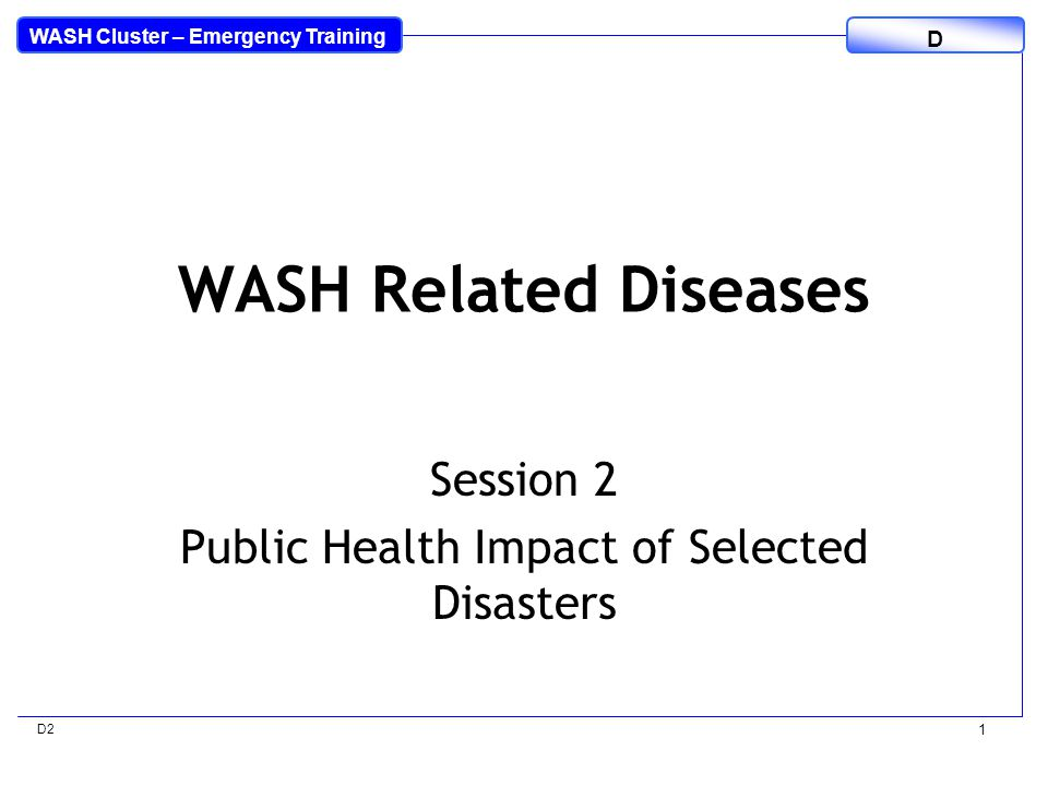 WASH Cluster – Emergency Training D D2 1 WASH Related Diseases Session 2 Public Health Impact of Selected Disasters