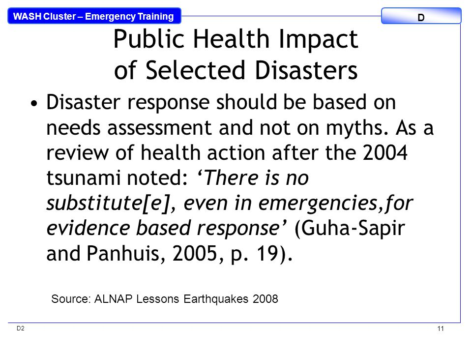 WASH Cluster – Emergency Training D D2 11 Public Health Impact of Selected Disasters Disaster response should be based on needs assessment and not on myths.