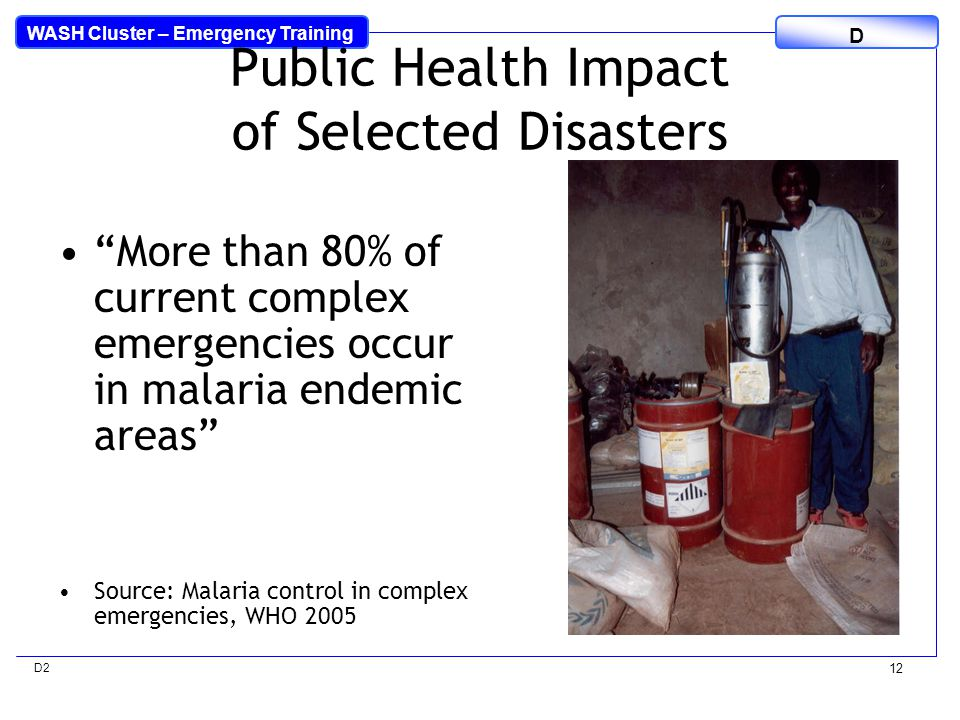 WASH Cluster – Emergency Training D D2 12 Public Health Impact of Selected Disasters More than 80% of current complex emergencies occur in malaria endemic areas Source: Malaria control in complex emergencies, WHO 2005
